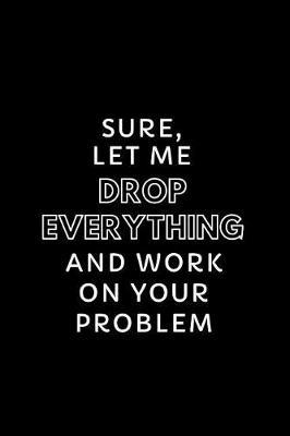 Sure, Let Me Drop Everything and Work on Your Problem by Happy Day