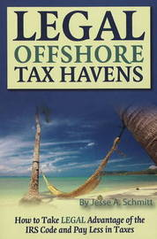 Legal Off Shore Tax Havens: How to Take LEGAL Advantage of the IRS Code and Pay Less in Taxes by Jesse A. Schmitt
