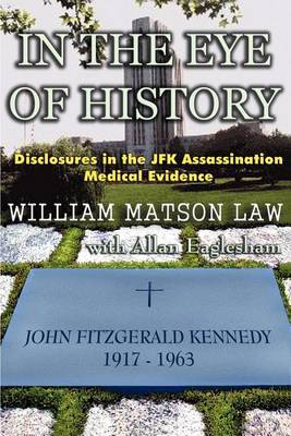 In the Eye of History; Disclosures in the JFK Assassination Medical Evidence by William, Matson Law