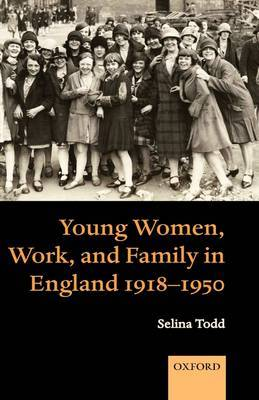 Young Women, Work, and Family in England 1918-1950 by Selina Todd