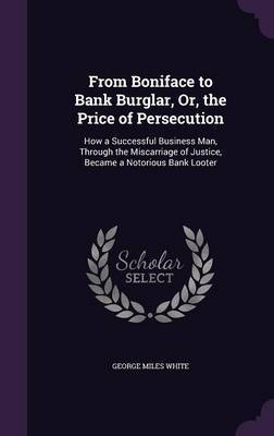 From Boniface to Bank Burglar, Or, the Price of Persecution by George Miles White image