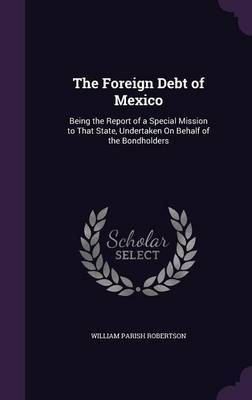 The Foreign Debt of Mexico by William Parish Robertson