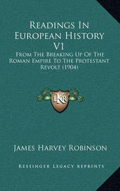 Readings in European History V1: From the Breaking Up of the Roman Empire to the Protestant Revolt (1904) by James Harvey Robinson