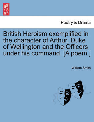 British Heroism Exemplified in the Character of Arthur, Duke of Wellington and the Officers Under His Command. [A Poem.] by William Smith