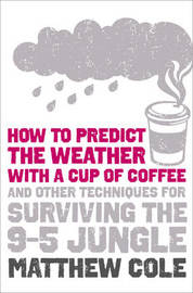 How to Predict the Weather with a Cup of Coffee: and Other Techniques for Surviving the 9-5 Jungle by Matthew Cole image