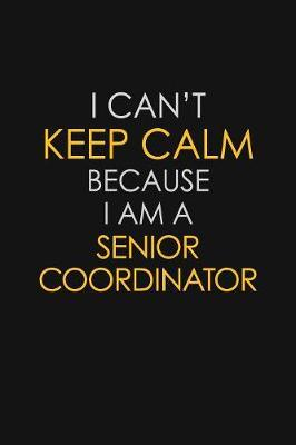 I Can't Keep Calm Because I Am A Senior Coordinator by Blue Stone Publishers