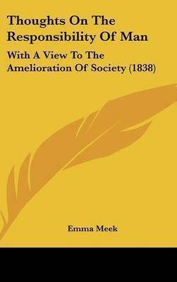 Thoughts On The Responsibility Of Man: With A View To The Amelioration Of Society (1838) by Emma Meek