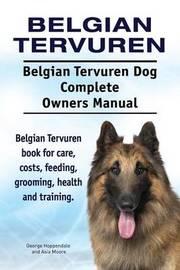 Belgian Tervuren. Belgian Tervuren Dog Complete Owners Manual. Belgian Tervuren Book for Care, Costs, Feeding, Grooming, Health and Training. by George Hoppendale