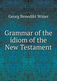Grammar of the Idiom of the New Testament by Georg Benedikt Winer