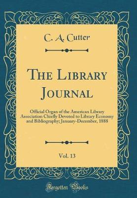 The Library Journal, Vol. 13 by C A Cutter