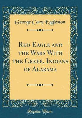 Red Eagle and the Wars with the Creek, Indians of Alabama (Classic Reprint) by George Cary Eggleston