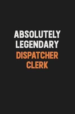 Absolutely Legendary Dispatcher clerk by Camila Cooper