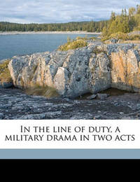 In the Line of Duty, a Military Drama in Two Acts by Edwin Bateman Morris