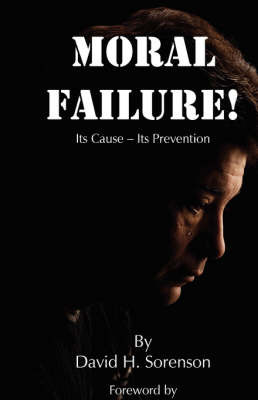 Moral Failure: Its Cause- Its Prevention by David Sorenson