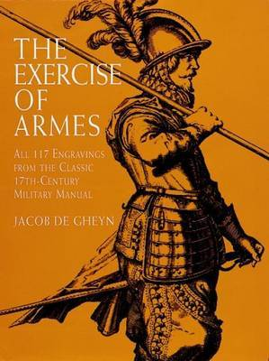 The Exercise of Armes: All 117 Engravings from the Classic 17th-Century Military Manual by Jacob De Gheyn