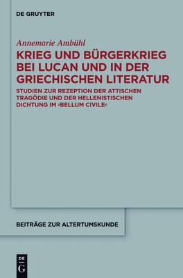 War and Civil War in Lucan and in Greek Literature Studies in the Reception of Attic Tragedy and Hellenistic Poetry in the Bellum Civile by Annemarie Amba1/4hl