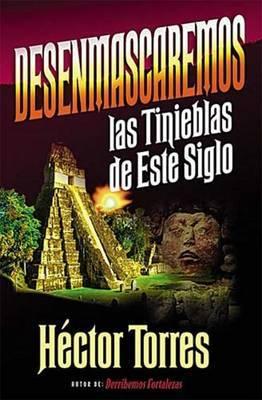 Desenmascaremos Las Tinieblas De Este Siglo by Hector Torres