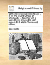Sermons on Various Subjects; Viz. I. II. III. the Inward Witness of Christianity. ... Together with a Sacred Hymn Annexed to Each Subject. by I. Watts. the Second Edition. by Isaac Watts
