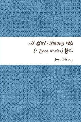 A Girl Among Us : A Collection of Love Stories by Joye Bishop image