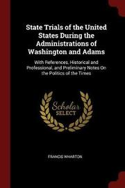 State Trials of the United States During the Administrations of Washington and Adams by Francis Wharton image