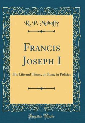 Francis Joseph I by R. P. Mahaffy