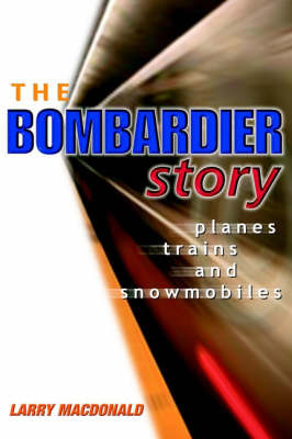 The Bombardier Story: Planes, Trains and Snowmobiles by Larry Macdonald image