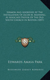 Sermon and Addresses at the Installation of Jacob M. Manning, as Associate Pastor of the Old South Church in Boston (1857) by Edwards Amasa Park