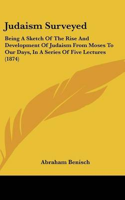 Judaism Surveyed: Being A Sketch Of The Rise And Development Of Judaism From Moses To Our Days, In A Series Of Five Lectures (1874) by Abraham Benisch image