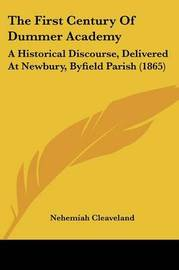 The First Century of Dummer Academy: A Historical Discourse, Delivered at Newbury, Byfield Parish (1865) by Nehemiah Cleaveland image