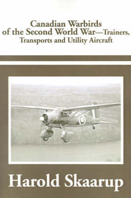 Canadian Warbirds of the Second World War Trainers, Transports and Utility Aircraft by Harold A Skaarup