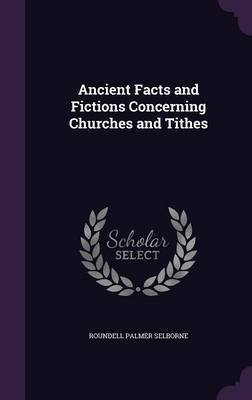 Ancient Facts and Fictions Concerning Churches and Tithes by Roundell Palmer Selborne