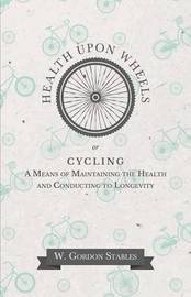 Health Upon Wheels Or, Cycling a Means of Maintaining the Health and Conducting to Longevity by W Gordon Stables