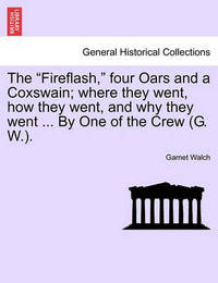 The Fireflash, Four Oars and a Coxswain; Where They Went, How They Went, and Why They Went ... by One of the Crew (G. W.). by Garnet Walch