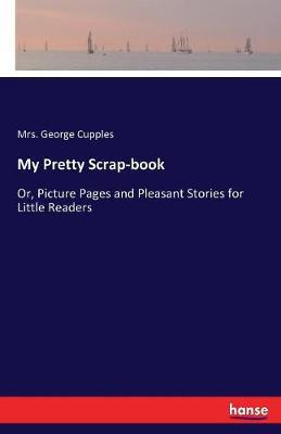 My Pretty Scrap-Book by Mrs George Cupples