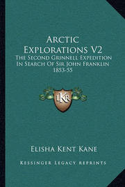 Arctic Explorations V2: The Second Grinnell Expedition in Search of Sir John Franklin 1853-55 by Elisha Kent Kane