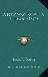 A New Way to Win a Fortune (1875) by Eliza A. Dupuy