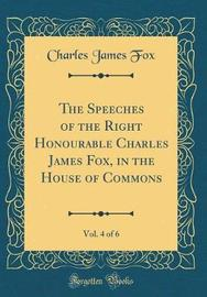 The Speeches of the Right Honourable Charles James Fox, in the House of Commons, Vol. 4 of 6 (Classic Reprint) by Charles James Fox image