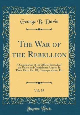 The War of the Rebellion, Vol. 39 by George b Davis
