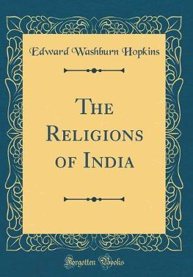 The Religions of India (Classic Reprint) by Edward Washburn Hopkins