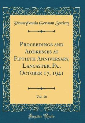 Proceedings and Addresses at Fiftieth Anniversary, Lancaster, Pa., October 17, 1941, Vol. 50 (Classic Reprint) by Pennsylvania German Society