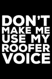 Don't Make Me Use My Roofer Voice by Creative Juices Publishing