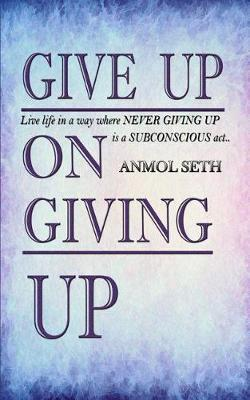 Give Up on Giving Up by Anmol Seth