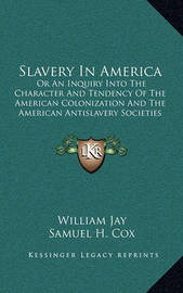 Slavery in America: Or an Inquiry Into the Character and Tendency of the American Colonization and the American Antislavery Societies by William Jay