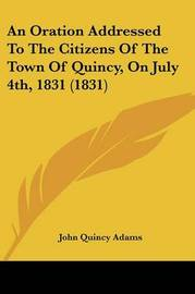 An Oration Addressed to the Citizens of the Town of Quincy, on July 4th, 1831 (1831) by John Quincy Adams