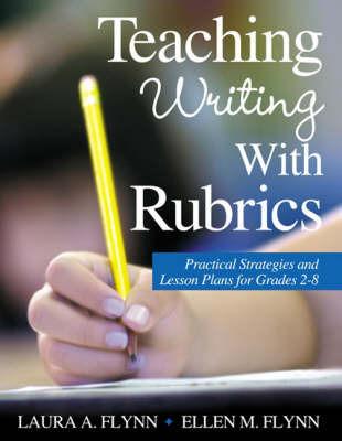 Teaching Writing With Rubrics by Laura A. Flynn