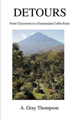 Detours: From Classrooms to a Guatemalan Coffee Farm by A. Gray Thompson