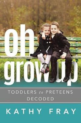 OH GROW UP…Toddlers to PreTeens Decoded (Latest International Edition) by Kathy Fray image