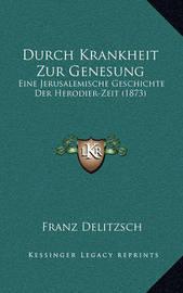 Durch Krankheit Zur Genesung: Eine Jerusalemische Geschichte Der Herodier-Zeit (1873) by Franz Delitzsch