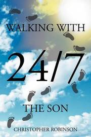 Walking with the Son 24/7 by Christopher Robinson
