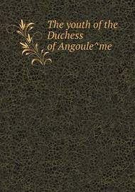 The Youth of the Duchess of Angoule Me by Elizabeth Gilbert Martin